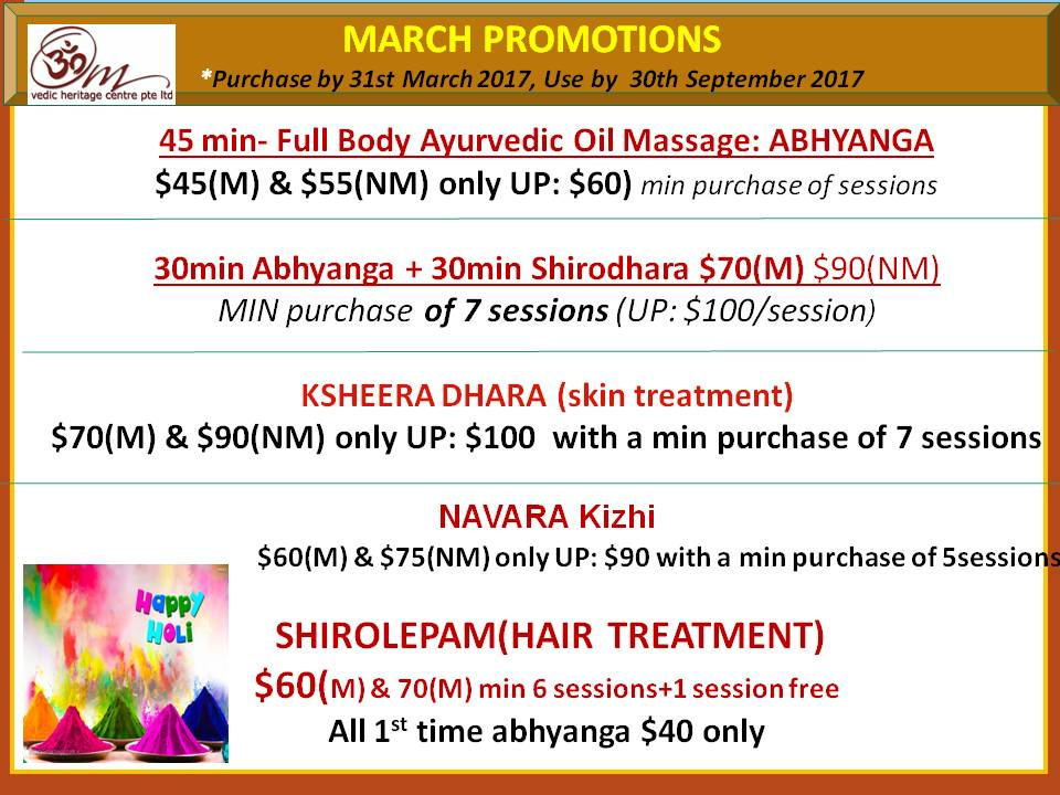 MARCH PROMOTIONS *Purchase by 31st March 2017, Use by  30th September 2017  45 min- Full Body Ayurvedic Oil Massage: ABHYANGA $45(M) & $55(NM) only UP: $60) min purchase of sessions  30min Abhyanga + 30min Shirodhara $70(M) $90(NM) MIN purchase of 7 sessions (UP: $100/session)  KSHEERA DHARA (skin treatment) $70(M) & $90(NM) only UP: $100  with a min purchase of 7 sessions  NAVARA Kizhi                           $60(M) & $75(NM) only UP: $90 with a min purchase of 5sessions   SHIROLEPAM(HAIR TREATMENT) $60(M) & 70(M) min 6 sessions+1 session free All 1st time abhyanga $40 only